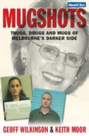 Mugshots: Thugs, Drugs And Mugs Of Melbourne's Darker Side by Geoff Wilkinson & Keith Moore