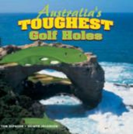 Australia's Toughest Golf Holes by Tom Hepburn