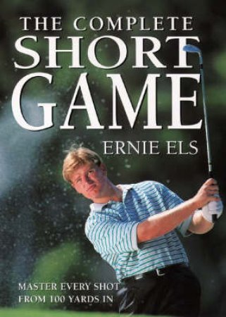 How To Build The Complete Short Game by Ernie Els & Steve Newell