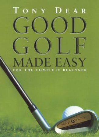 Good Golf Made Easy by Tony Dear