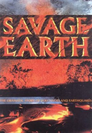 Savage Earth: The Dramatic Story Of Volcanoes And Earthquakes by Alwyn Scarth