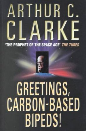 Greetings, Carbon-Based Bipeds! by Arthur C Clarke