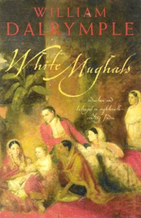 White Mughuls: Seduction And Betrayal In Eighteenth-Century India by William Dalrymple