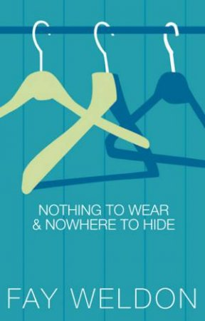 Nothing To Wear & Nowhere To Hide by Fay Weldon