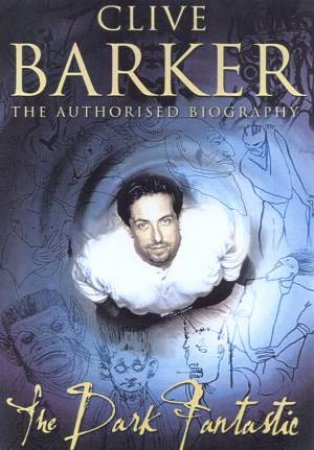 Clive Barker: The Dark Fantastic: The Authorised Biography by Douglas E Winter
