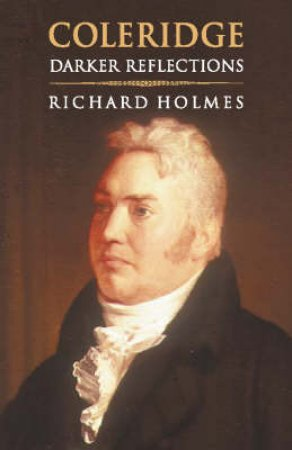 Coleridge: Darker Reflections by Richard Holmes