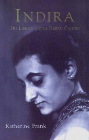 Indira: The Life Of Indira Nehru Gandhi by Katherine Frank