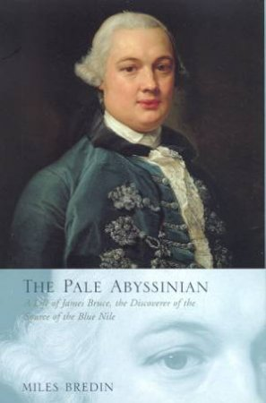 The Pale Abyssinian: The Life & Journeys Of James Bruce by Miles Bredin