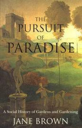 In Pursuit Of A Paradise: A Social History Of Gardens by Jane Brown