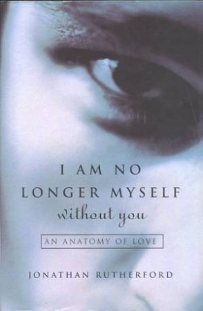 I Am No Longer Myself Without You by Jonathan Rutherford