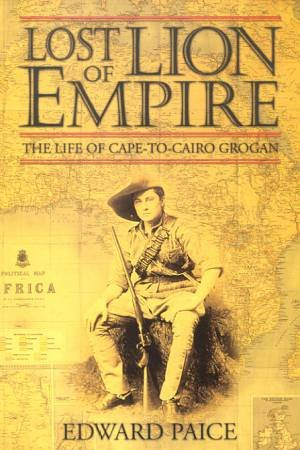 Ewart Grogan: Lost Lion Of Empire by Edward Paice