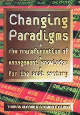 Changing Paradigms: The Transformation Of Management by T Clarke & S Clegg