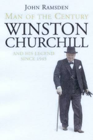 Man Of The Century: Winston Churchill And His Legend Since 1945 by John Ramsden