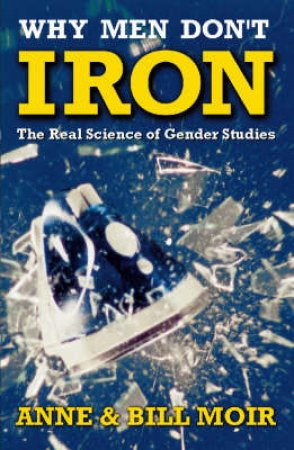 Why Men Don't Iron by Anne & Bill Moir