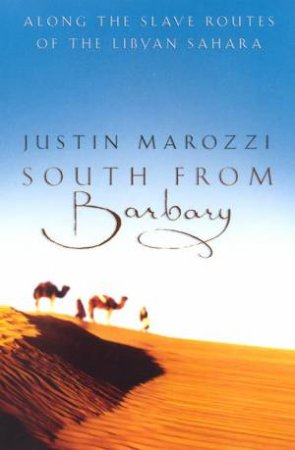 South From Barbary: Along The Slave Routes Of The Libyan Sahara by Justin Marozzi