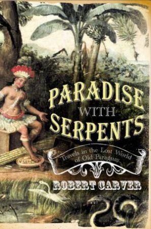 Paradise With Serpents: Travels In The Lost World Of Paraguay by Robert Carver