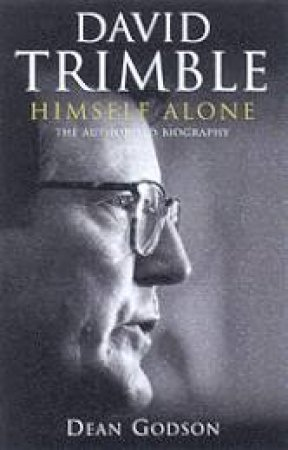 Himself Alone: The Authorised Biography Of David Trimble by Dean Godson