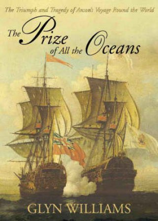The Prize Of All The Oceans: Commodore Anson's Voyage by Glyn Williams