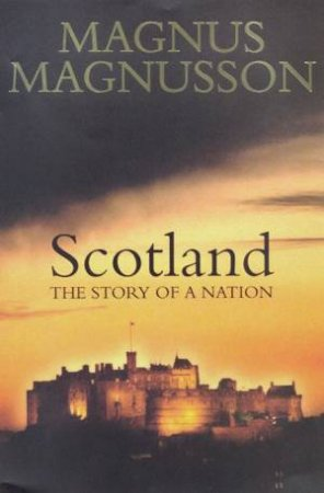 Scotland: The Story Of A Nation by Magnus Magnusson
