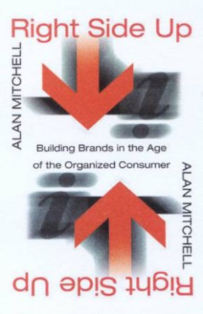 Right Side Up: Building Brands In The Age Of The Organised Consumer by Alan Mitchell