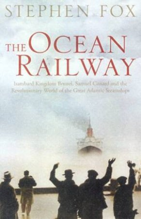 The Ocean Railway: The Revolutionary World Of The Great Atlantic Steamships by Stephen Fox