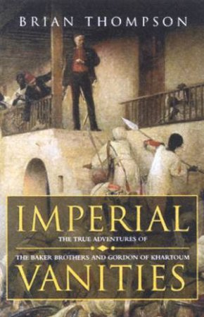 Imperial Vanities: The Adventures Of The Baker Brothers & Gordon Of Khartoum by Brian Thompson