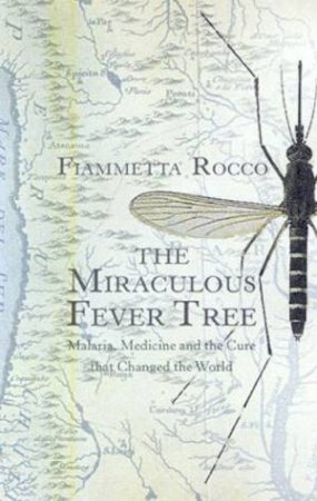 The Miraculous Fever Tree: Malaria, Medicine And The Cure That Changed The World by Fiammetta Rocco