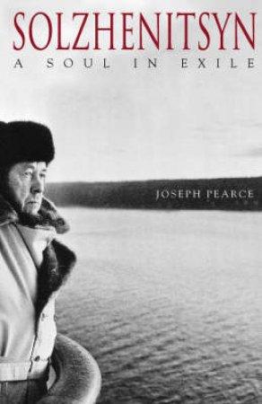 Solzhenitsyn: A Soul In Exile by Joseph Pearce