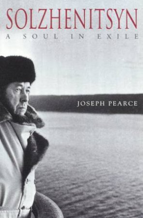 Solzhenitsyn: A Soul In Exile by Joseph Pearce