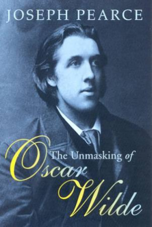 The Unmasking Of Oscar Wilde by Joseph Pearce