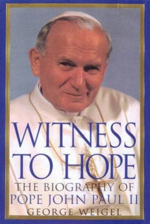 Witness To Hope: The Biography Of John Paul II by George Weigel