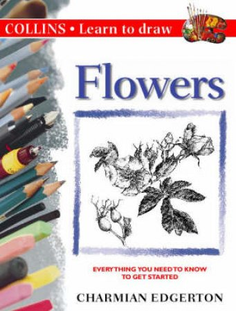 Collins Learn To Draw: Flowers by Charmian Edgerton