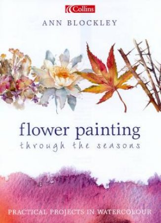Flower Painting Through The Seasons by Ann Blockley