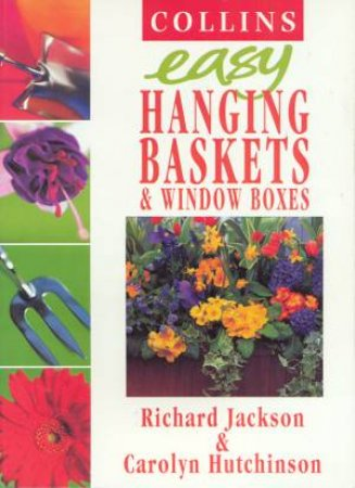 Colllins Easy Hanging Baskets & Window Boxes by Richard Jackson & Carolyn Hutchinson
