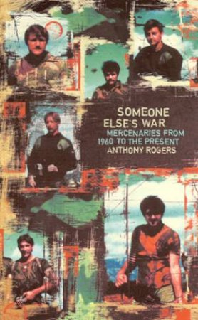Someone Elses War: Mercenaries From 1960 To The Present by Anthony Rogers
