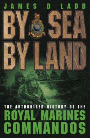 By Sea, By Land: The Royal Marines by James D Ladd