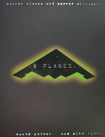 X-Planes: Secret Planes And Secret Missions by David Oliver & Mike Ryan