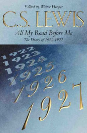 All My Road Before Me: The Diary of C S Lewis 1922-27 by C S Lewis