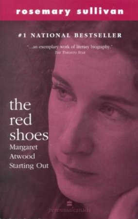 The Red Shoes: Margaret Atwood Starting Out by Rosemary Sullivan