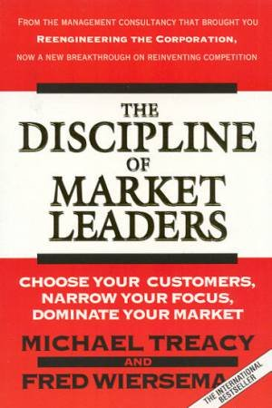 The Discipline Of Market Leaders by Michael Treacy & Fred Wiersema