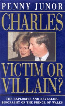 Charles: Victim Or Villain? by Penny Junor