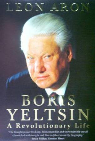 Boris Yeltsin: A Revolutionary Life by Leon Aron