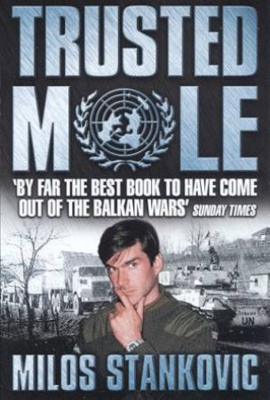 Trusted Mole: A Soldier's Journey Into Bosnia's Heart Of Darkness by Milos Stankovic