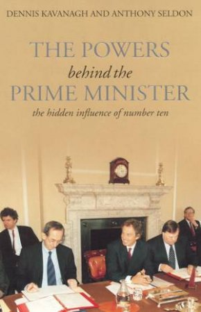 The Powers Behind The Prime Minister by Dennis Kavanagh & Anthony Seldon