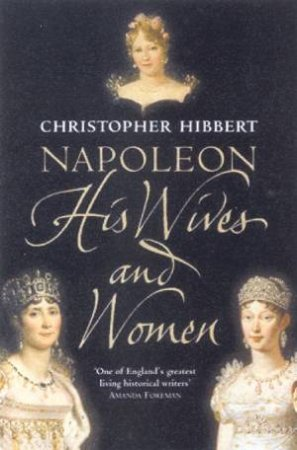Napoleon: His Wives And Women by Christopher Hibbert