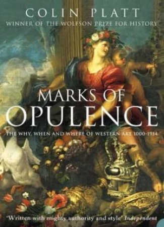 Marks Of Opulence: The Why, When And Where Of Western Art 1000-1914 by Colin Platt