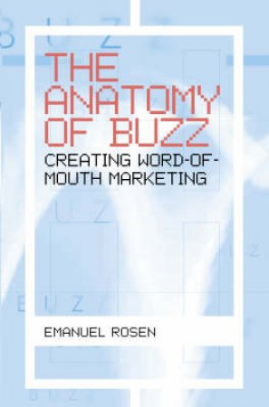 The Anatomy Of Buzz: Creating Word-Of-Mouth Marketing by Emmanuel Rosen