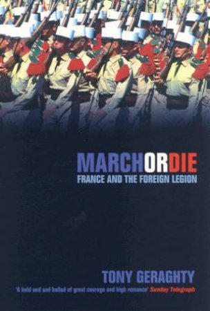 March Or Die: France And The Foreign Legion by Tony Geraghty