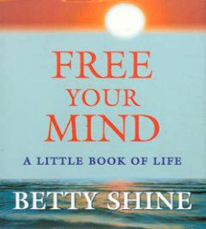 Free Your Mind: A Little Book Of Life by Betty Shine