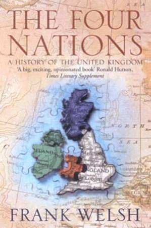 The Four Nations: A History Of The United Kingdom by Frank Welsh